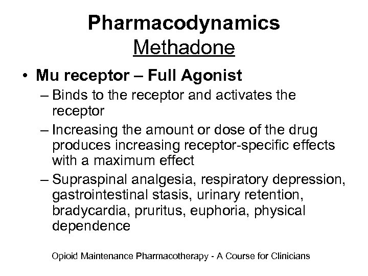 Pharmacodynamics Methadone • Mu receptor – Full Agonist – Binds to the receptor and