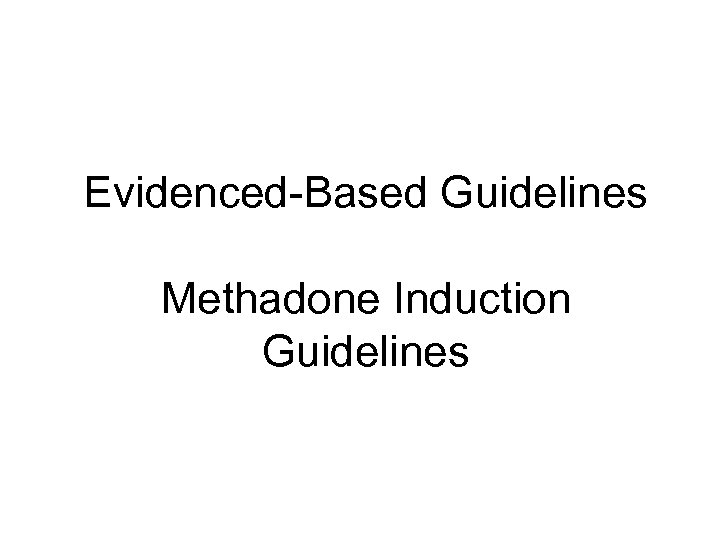 Evidenced-Based Guidelines Methadone Induction Guidelines