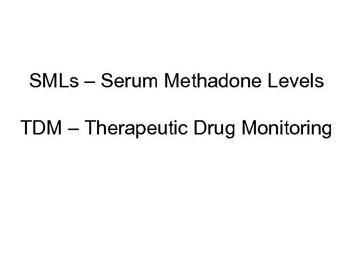 SMLs – Serum Methadone Levels TDM – Therapeutic Drug Monitoring