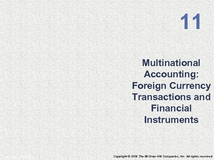 11 Multinational Accounting: Foreign Currency Transactions and Financial Instruments Mc. Graw-Hill/Irwin Copyright © 2009
