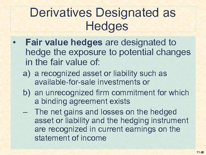 Derivatives Designated as Hedges • Fair value hedges are designated to hedge the exposure