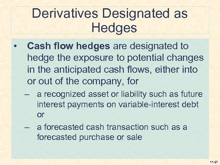Derivatives Designated as Hedges • Cash flow hedges are designated to hedge the exposure