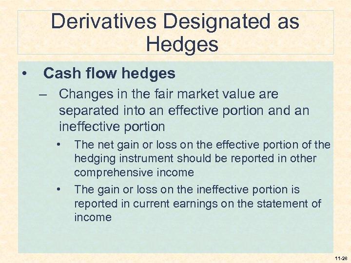 Derivatives Designated as Hedges • Cash flow hedges – Changes in the fair market
