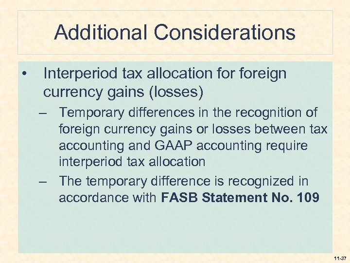 Additional Considerations • Interperiod tax allocation foreign currency gains (losses) – Temporary differences in