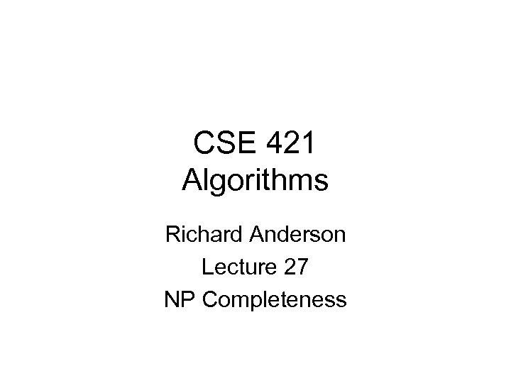 CSE 421 Algorithms Richard Anderson Lecture 27 NP Completeness