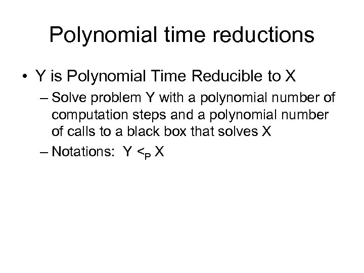 Polynomial time reductions • Y is Polynomial Time Reducible to X – Solve problem