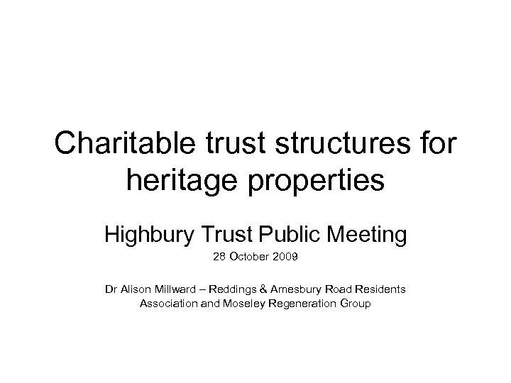 Charitable trust structures for heritage properties Highbury Trust Public Meeting 28 October 2009 Dr