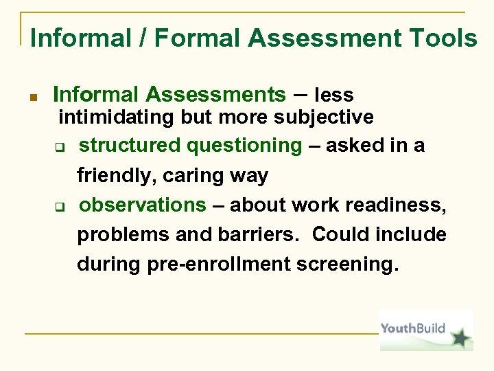 Informal / Formal Assessment Tools n Informal Assessments – less intimidating but more subjective