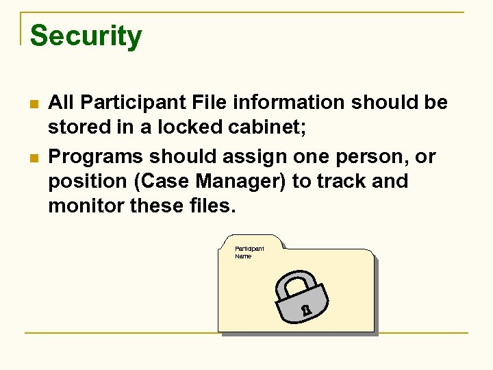 Security n n All Participant File information should be stored in a locked cabinet;