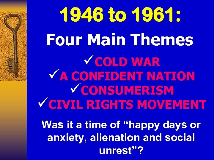 1946 to 1961: Four Main Themes üCOLD WAR üA CONFIDENT NATION üCONSUMERISM üCIVIL RIGHTS