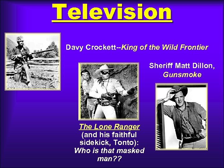 Television Davy Crockett--King of the Wild Frontier Sheriff Matt Dillon, Gunsmoke The Lone Ranger