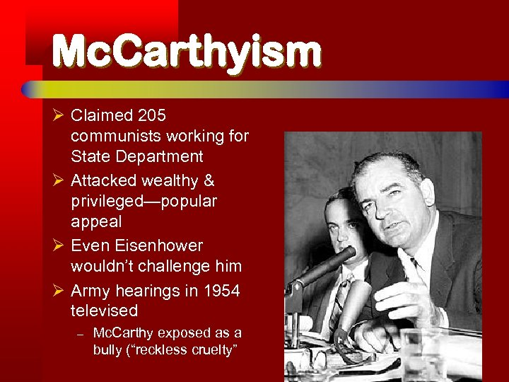 Mc. Carthyism Ø Claimed 205 communists working for State Department Ø Attacked wealthy &