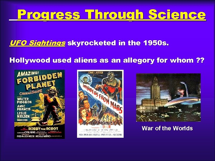 Progress Through Science UFO Sightings skyrocketed in the 1950 s. Hollywood used aliens as