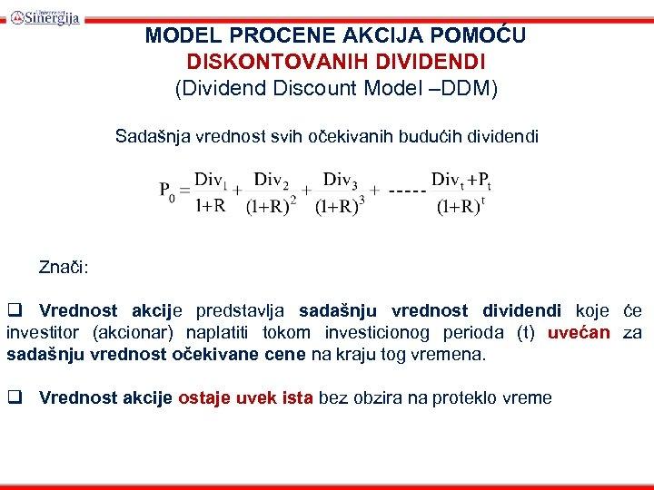 MODEL PROCENE AKCIJA POMOĆU DISKONTOVANIH DIVIDENDI (Dividend Discount Model –DDM) Sadašnja vrednost svih očekivanih