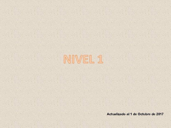 NIVEL 1 Actualizado al 1 de Octubre de 2017