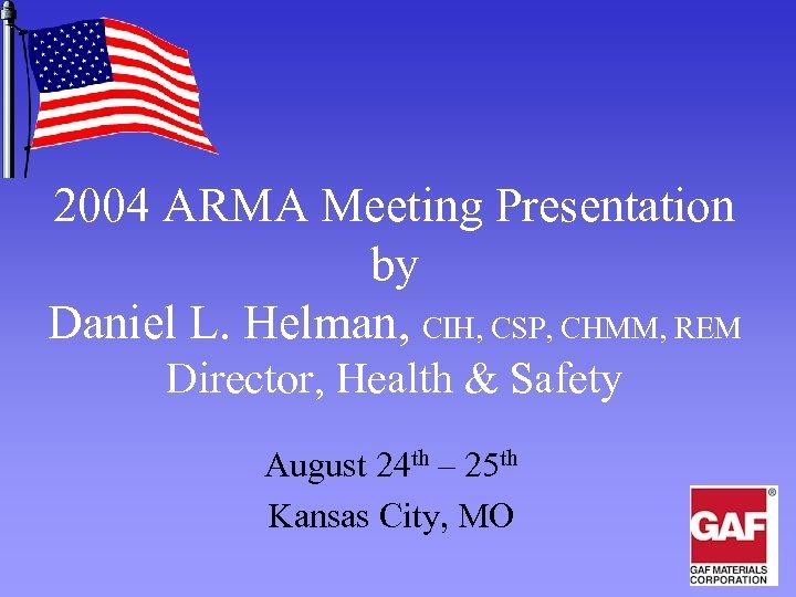 2004 ARMA Meeting Presentation by Daniel L. Helman, CIH, CSP, CHMM, REM Director, Health