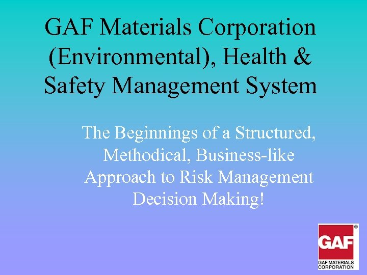 GAF Materials Corporation (Environmental), Health & Safety Management System The Beginnings of a Structured,