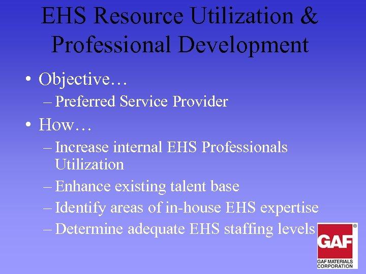 EHS Resource Utilization & Professional Development • Objective… – Preferred Service Provider • How…