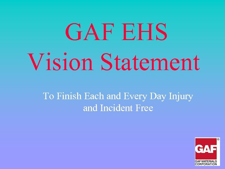 GAF EHS Vision Statement To Finish Each and Every Day Injury and Incident Free