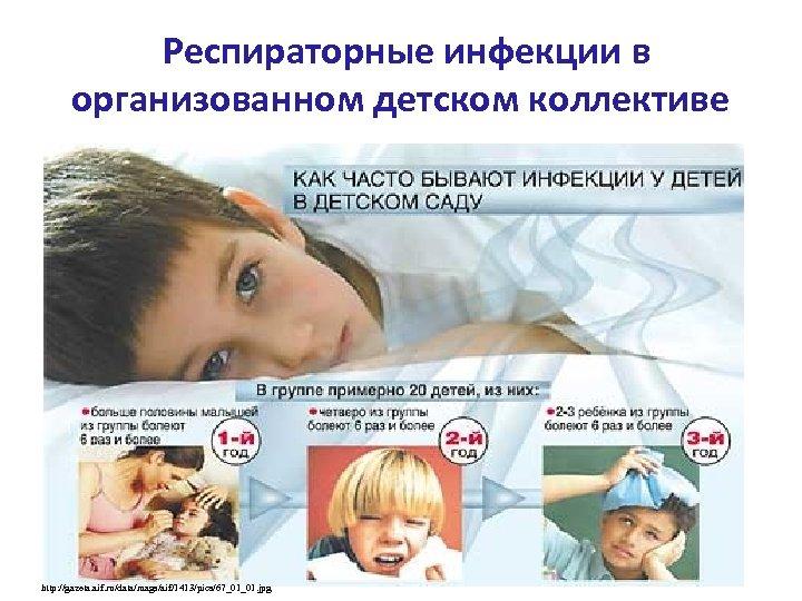 Респираторные инфекции в организованном детском коллективе http: //gazeta. aif. ru/data/mags/aif/1413/pics/67_01_01. jpg