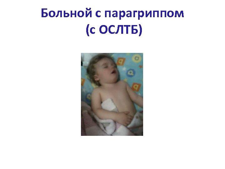 Больной с парагриппом (с ОСЛТБ)