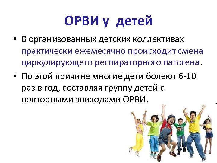 ОРВИ у детей • В организованных детских коллективах практически ежемесячно происходит смена циркулирующего респираторного