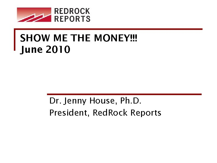 SHOW ME THE MONEY!!! June 2010 Dr. Jenny House, Ph. D. President, Red. Rock