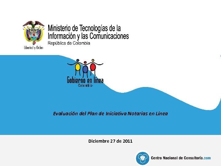 Evaluación del Plan de Iniciativa Notarias en Línea Diciembre 27 de 2011