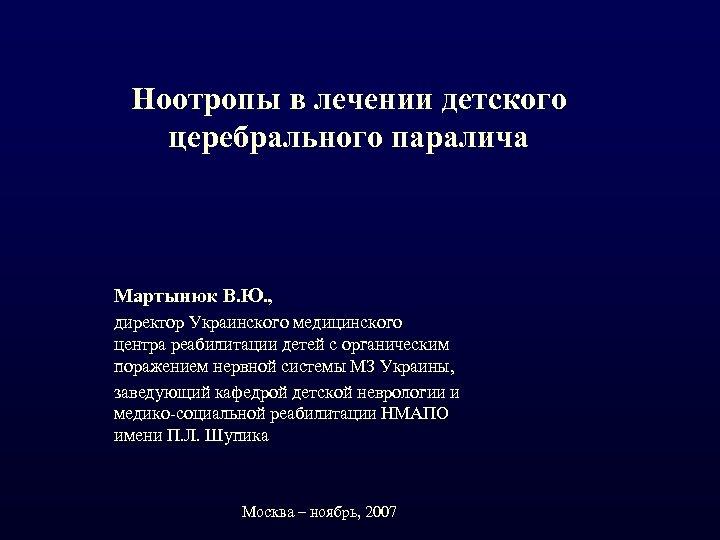 Ноотропы в лечении детского церебрального паралича Мартынюк В. Ю. , директор Украинского медицинского центра