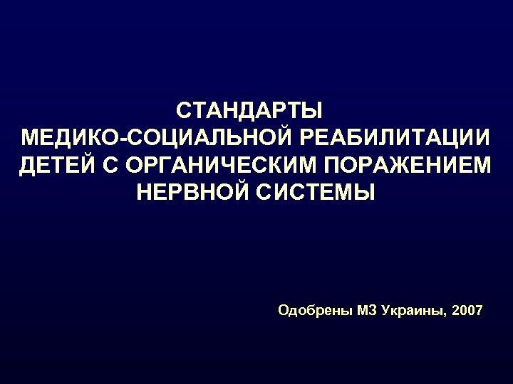 СТАНДАРТЫ МЕДИКО-СОЦИАЛЬНОЙ РЕАБИЛИТАЦИИ ДЕТЕЙ С ОРГАНИЧЕСКИМ ПОРАЖЕНИЕМ НЕРВНОЙ СИСТЕМЫ Одобрены МЗ Украины, 2007