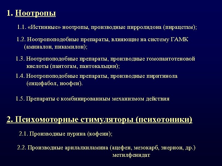 1. Ноотропы 1. 1. «Истинные» ноотропы, производные пирролидона (пирацетам); 1. 2. Ноотропоподобные препараты, влияющие