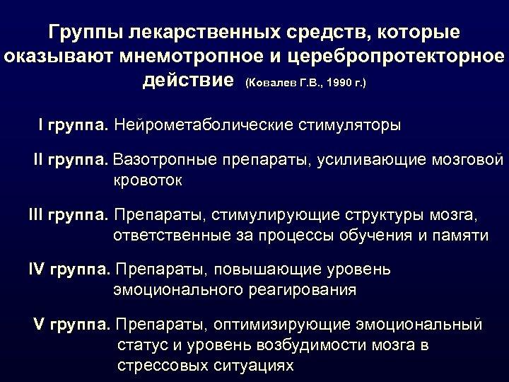 Группы лекарственных средств, которые оказывают мнемотропное и церебропротекторное действие (Ковалев Г. В. , 1990
