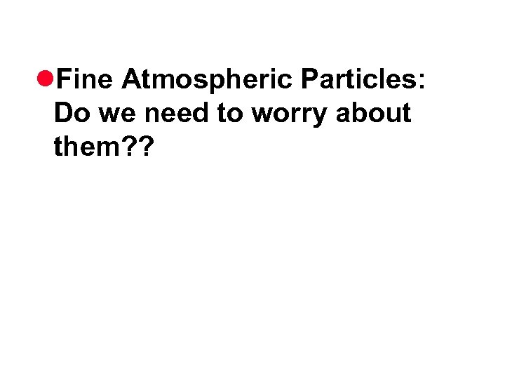l. Fine Atmospheric Particles: Do we need to worry about them? ?