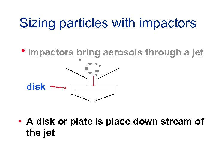 Sizing particles with impactors h. Impactors bring aerosols through a jet disk • A