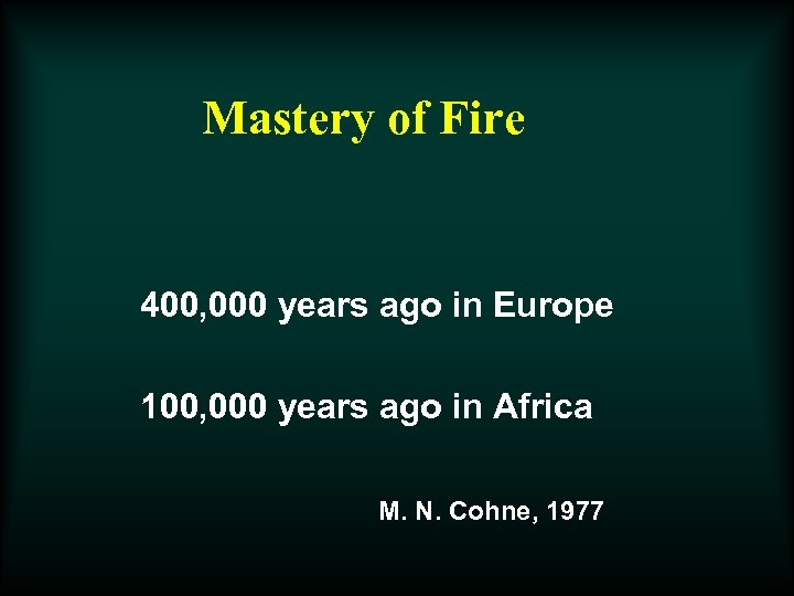 Mastery of Fire 400, 000 years ago in Europe 100, 000 years ago in