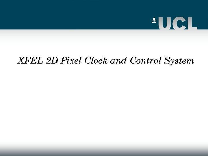 XFEL 2 D Pixel Clock and Control System