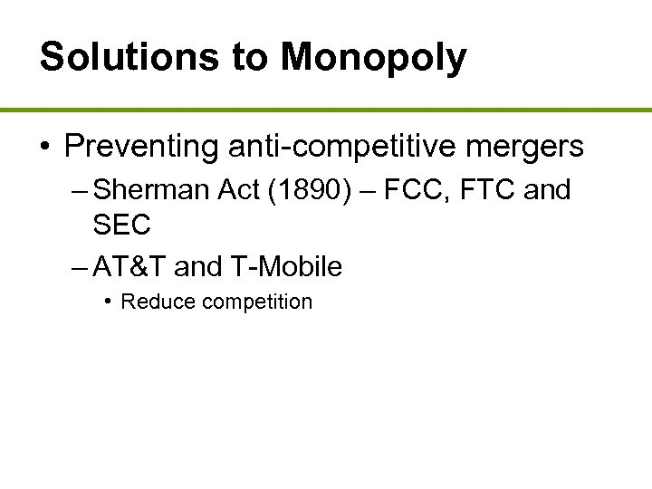 Solutions to Monopoly • Preventing anti-competitive mergers – Sherman Act (1890) – FCC, FTC