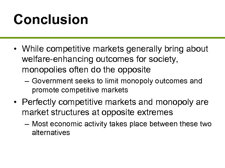 Conclusion • While competitive markets generally bring about welfare-enhancing outcomes for society, monopolies often