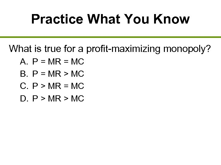 Practice What You Know What is true for a profit-maximizing monopoly? A. B. C.