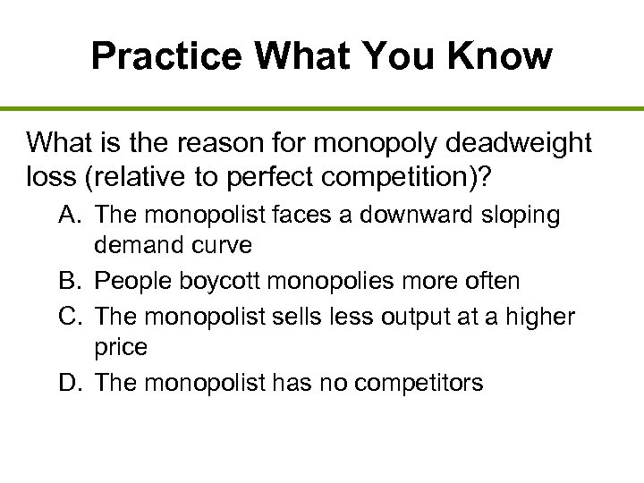 Practice What You Know What is the reason for monopoly deadweight loss (relative to