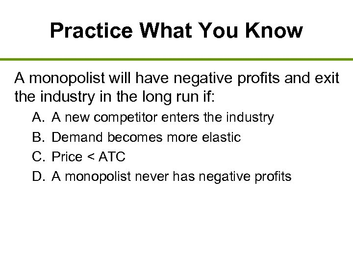 Practice What You Know A monopolist will have negative profits and exit the industry