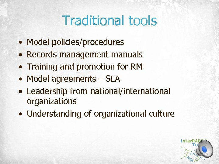 Traditional tools • • • Model policies/procedures Records management manuals Training and promotion for