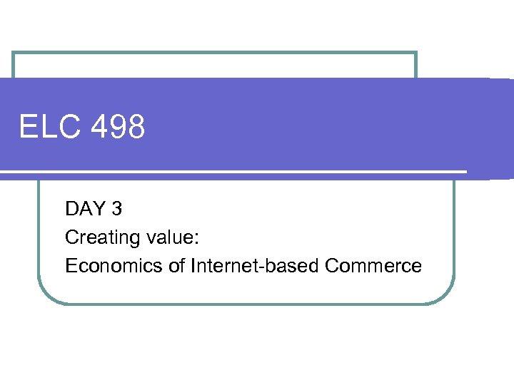 ELC 498 DAY 3 Creating value: Economics of Internet-based Commerce