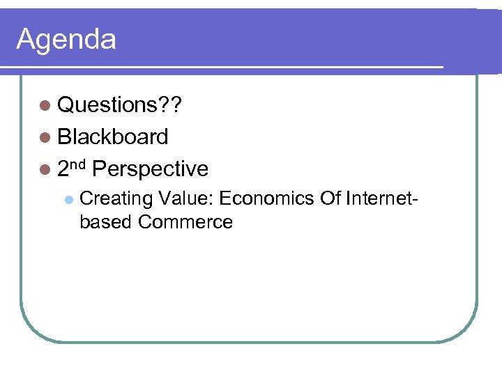 Agenda l Questions? ? l Blackboard l 2 nd l Perspective Creating Value: Economics