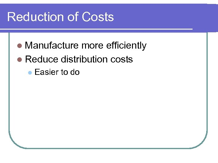 Reduction of Costs l Manufacture more efficiently l Reduce distribution costs l Easier to