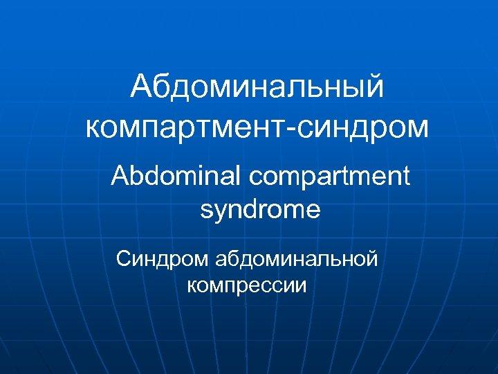 Абдоминальный компартмент-синдром Abdominal compartment syndrome Синдром абдоминальной компрессии