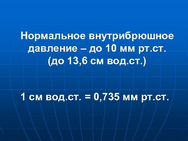 Нормальное внутрибрюшное давление – до 10 мм рт. ст. (до 13, 6 см вод.