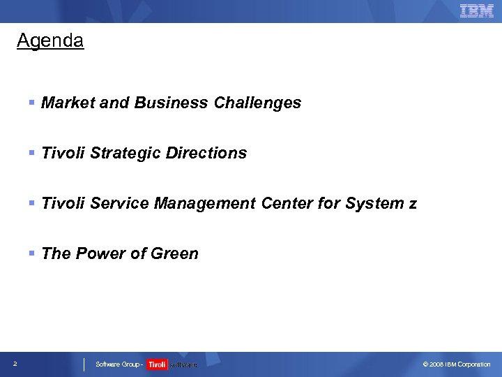 Agenda § Market and Business Challenges § Tivoli Strategic Directions § Tivoli Service Management