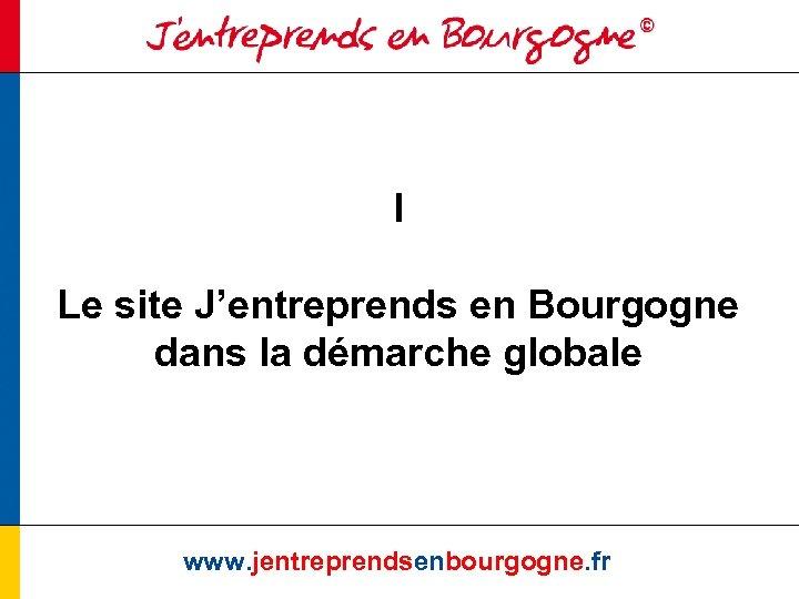 I Le site J'entreprends en Bourgogne dans la démarche globale www. jentreprendsenbourgogne. fr
