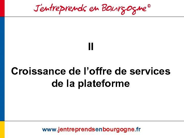 II Croissance de l'offre de services de la plateforme www. jentreprendsenbourgogne. fr